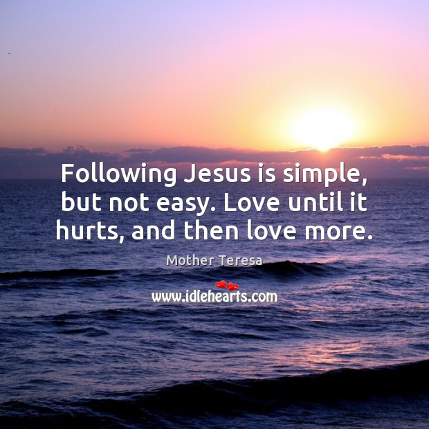Image, Following Jesus is simple, but not easy. Love until it hurts, and then love more.