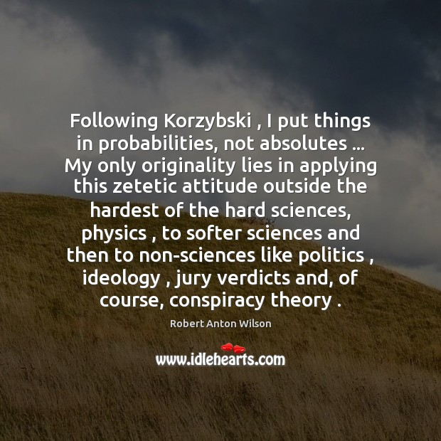Following Korzybski , I put things in probabilities, not absolutes … My only originality Robert Anton Wilson Picture Quote