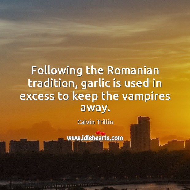 Following the Romanian tradition, garlic is used in excess to keep the vampires away. Calvin Trillin Picture Quote