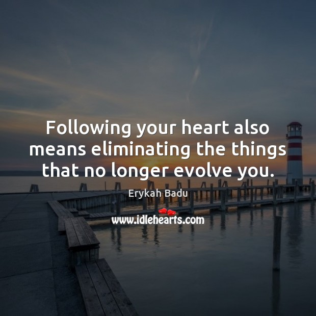 Following your heart also means eliminating the things that no longer evolve you. Erykah Badu Picture Quote