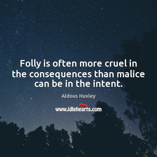 Image, Folly is often more cruel in the consequences than malice can be in the intent.