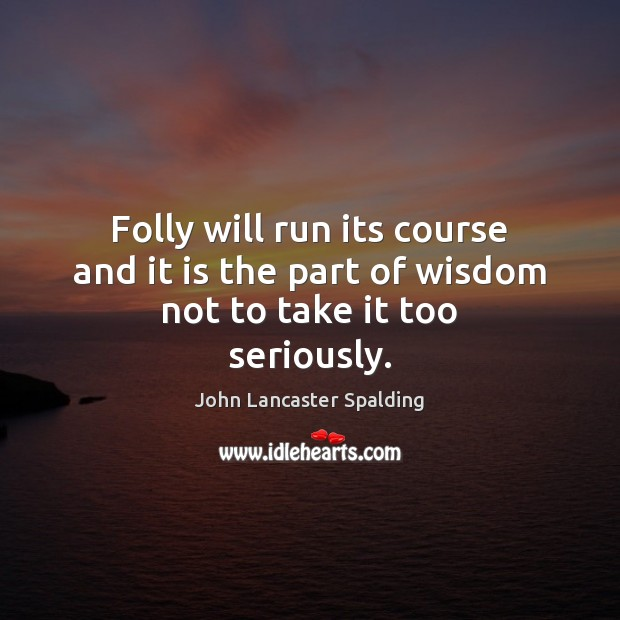 Folly will run its course and it is the part of wisdom not to take it too seriously. John Lancaster Spalding Picture Quote