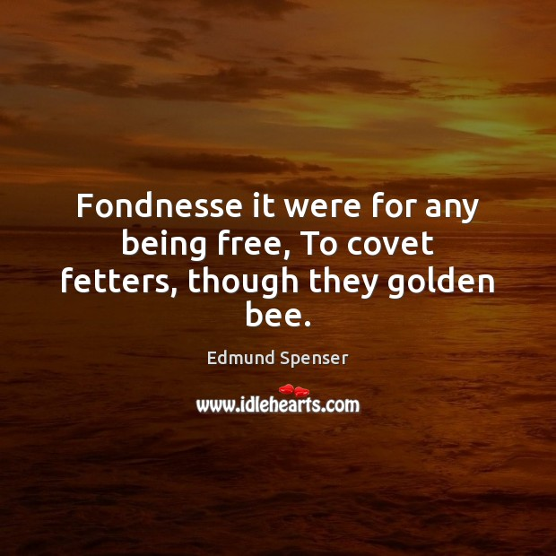 Fondnesse it were for any being free, To covet fetters, though they golden bee. Edmund Spenser Picture Quote