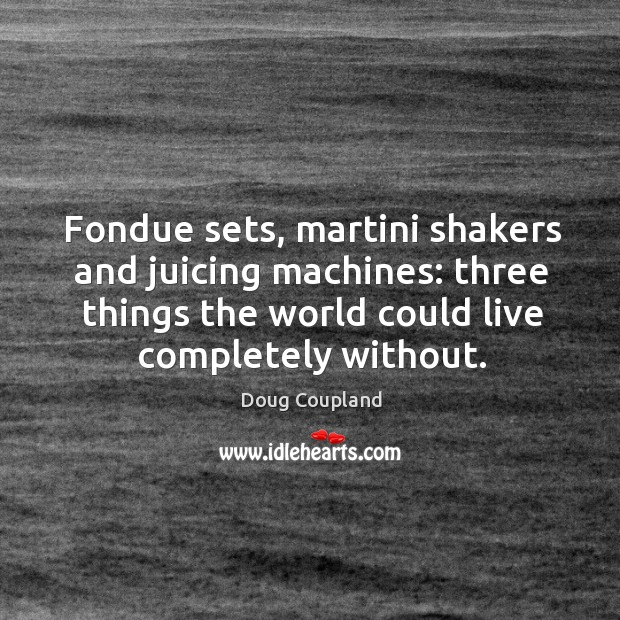 Fondue sets, martini shakers and juicing machines: three things the world could live completely without. Image