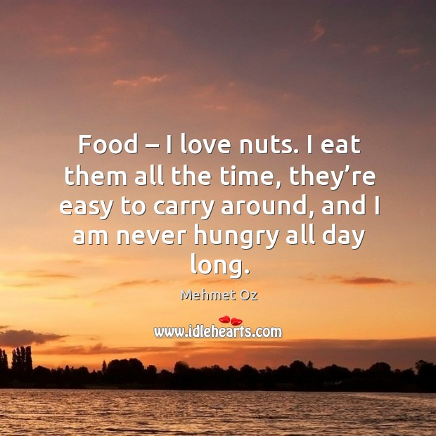 Food – I love nuts. I eat them all the time, they're easy to carry around, and I am never hungry all day long. Image