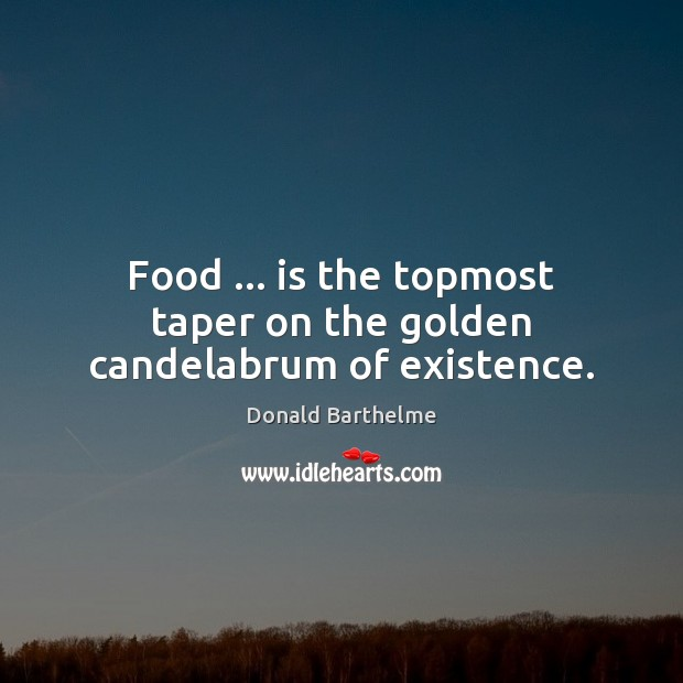 Food … is the topmost taper on the golden candelabrum of existence. Donald Barthelme Picture Quote