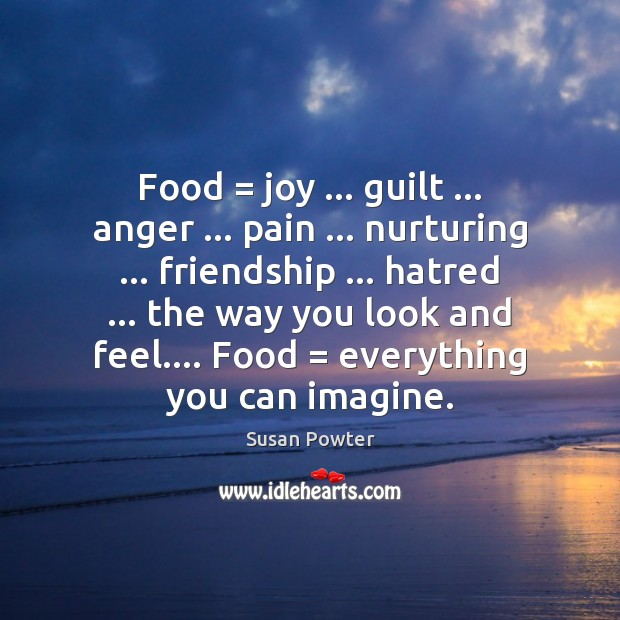 Food = joy … guilt … anger … pain … nurturing … friendship … hatred … the way you look Image