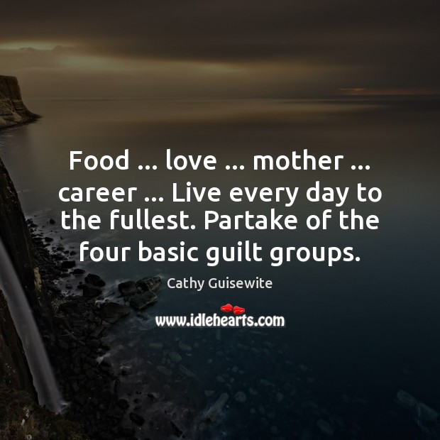 Food … love … mother … career … Live every day to the fullest. Partake of Cathy Guisewite Picture Quote