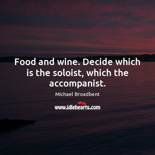 Food and wine. Decide which is the soloist, which the accompanist. Michael Broadbent Picture Quote