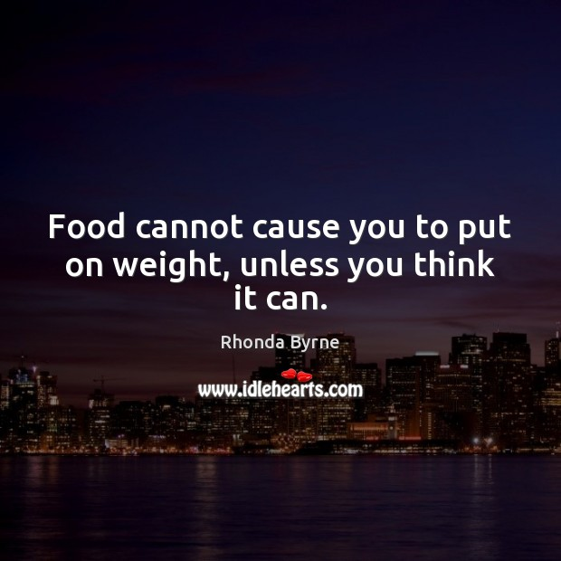Food cannot cause you to put on weight, unless you think it can. Rhonda Byrne Picture Quote