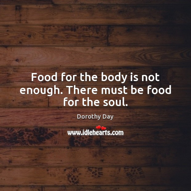 Food for the body is not enough. There must be food for the soul. Dorothy Day Picture Quote