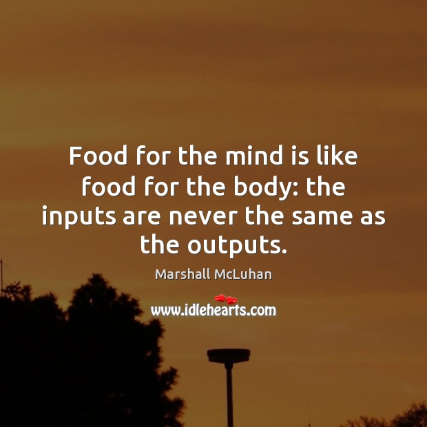 Food for the mind is like food for the body: the inputs are never the same as the outputs. Marshall McLuhan Picture Quote