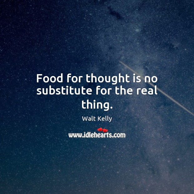 Food for thought is no substitute for the real thing. Food Quotes Image