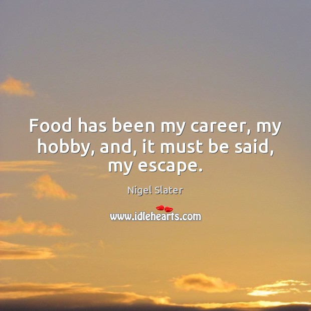 Image, Food has been my career, my hobby, and, it must be said, my escape.
