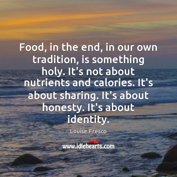 Food, in the end, in our own tradition, is something holy. It's Louise Fresco Picture Quote