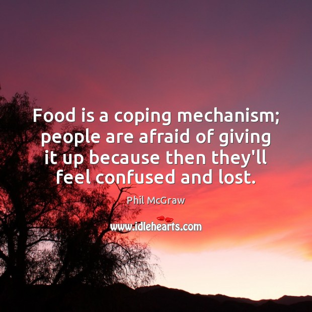 Food is a coping mechanism; people are afraid of giving it up Phil McGraw Picture Quote