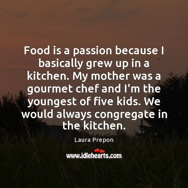 Food is a passion because I basically grew up in a kitchen. Laura Prepon Picture Quote