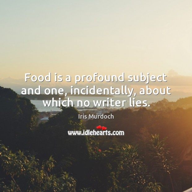 Food is a profound subject and one, incidentally, about which no writer lies. Iris Murdoch Picture Quote