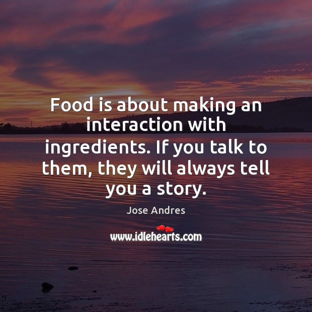Food is about making an interaction with ingredients. If you talk to Image