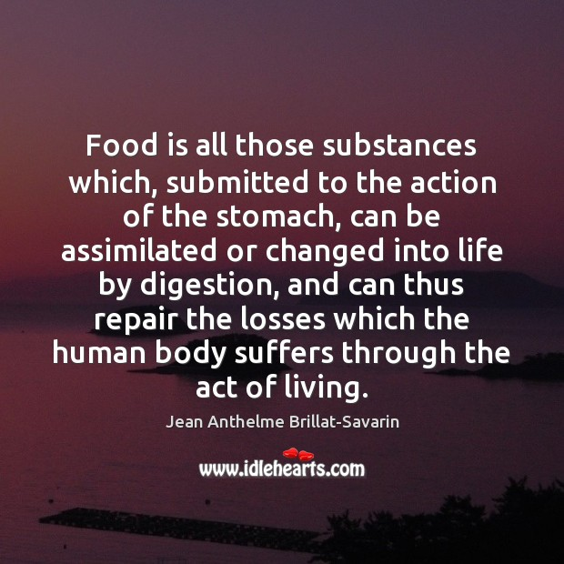 Food is all those substances which, submitted to the action of the Jean Anthelme Brillat-Savarin Picture Quote