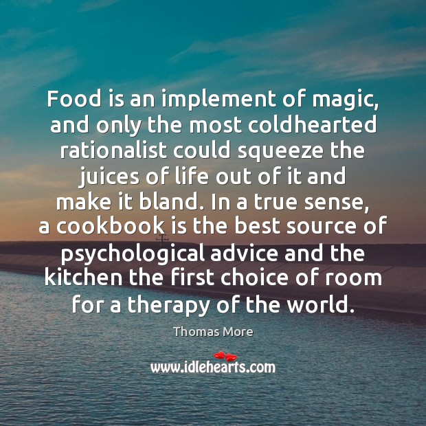 Food is an implement of magic, and only the most coldhearted rationalist Thomas More Picture Quote