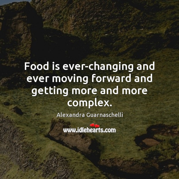 Image, Food is ever-changing and ever moving forward and getting more and more complex.