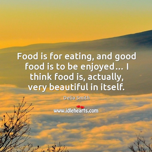Food is for eating, and good food is to be enjoyed… I think food is, actually, very beautiful in itself. Image