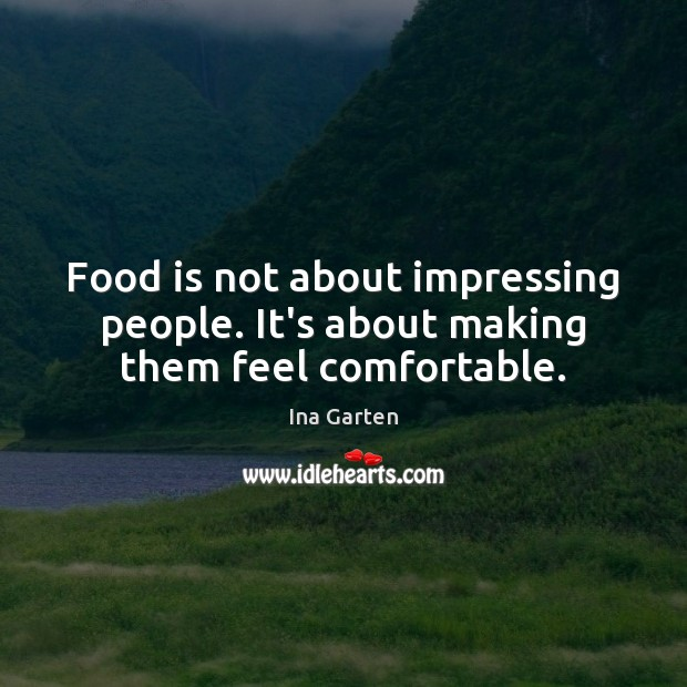 Food is not about impressing people. It's about making them feel comfortable. Image