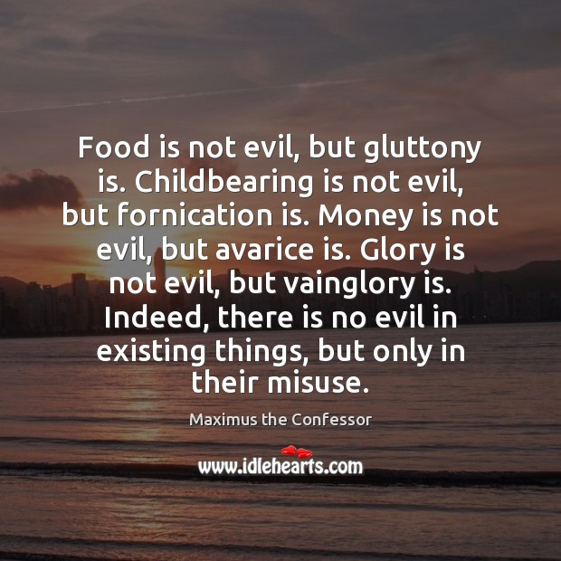 Food is not evil, but gluttony is. Childbearing is not evil, but Maximus the Confessor Picture Quote