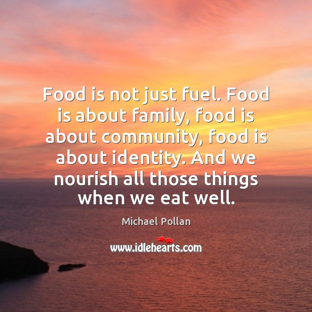 Food is not just fuel. Food is about family, food is about Michael Pollan Picture Quote