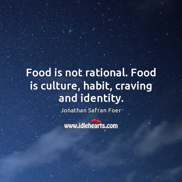 Food is not rational. Food is culture, habit, craving and identity. Image