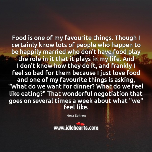 Food is one of my favourite things. Though I certainly know lots Nora Ephron Picture Quote
