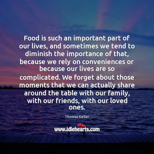 Food is such an important part of our lives, and sometimes we Thomas Keller Picture Quote