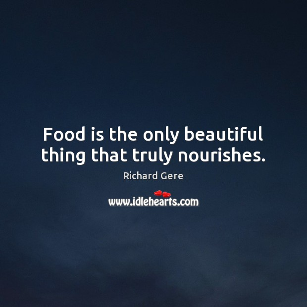 Food is the only beautiful thing that truly nourishes. Richard Gere Picture Quote