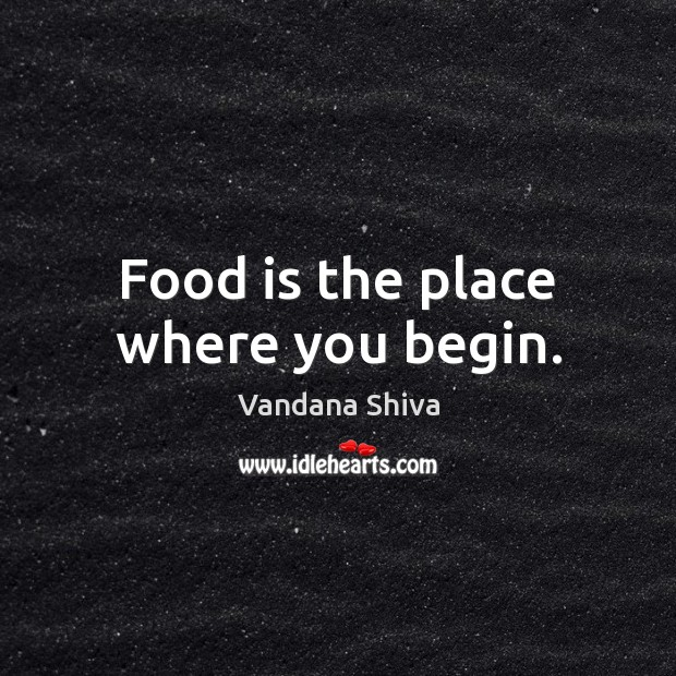 Food is the place where you begin. Vandana Shiva Picture Quote