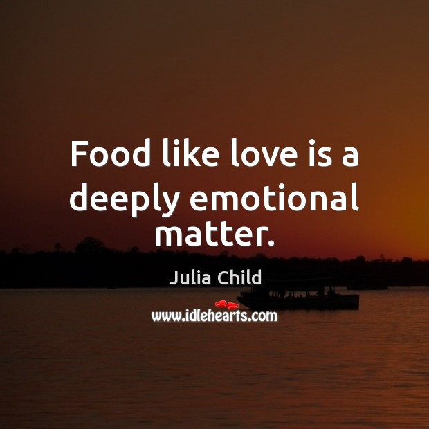 Food like love is a deeply emotional matter. Image