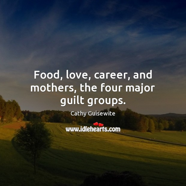 Food, love, career, and mothers, the four major guilt groups. Cathy Guisewite Picture Quote