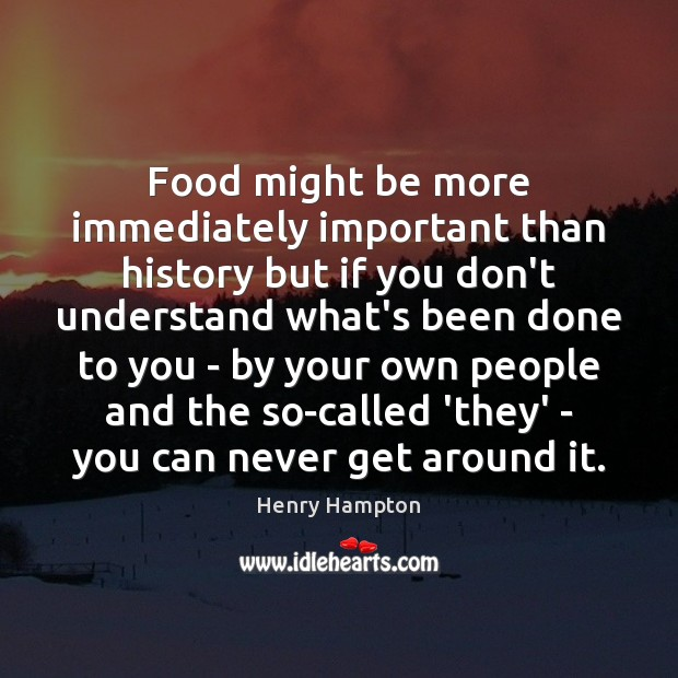 Food might be more immediately important than history but if you don't Image