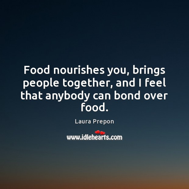 Food nourishes you, brings people together, and I feel that anybody can bond over food. Laura Prepon Picture Quote