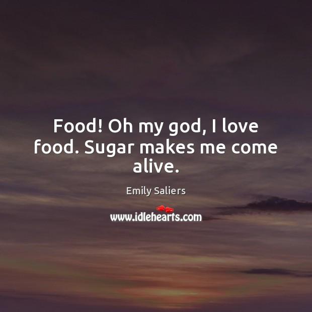 Food! Oh my God, I love food. Sugar makes me come alive. Image