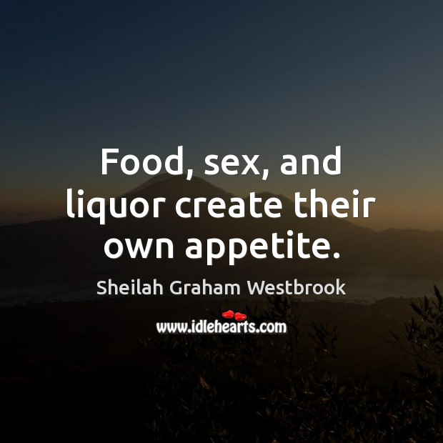 Image, Food, sex, and liquor create their own appetite.