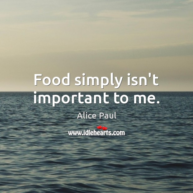 Image, Food simply isn't important to me.