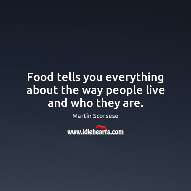Food tells you everything about the way people live and who they are. Martin Scorsese Picture Quote