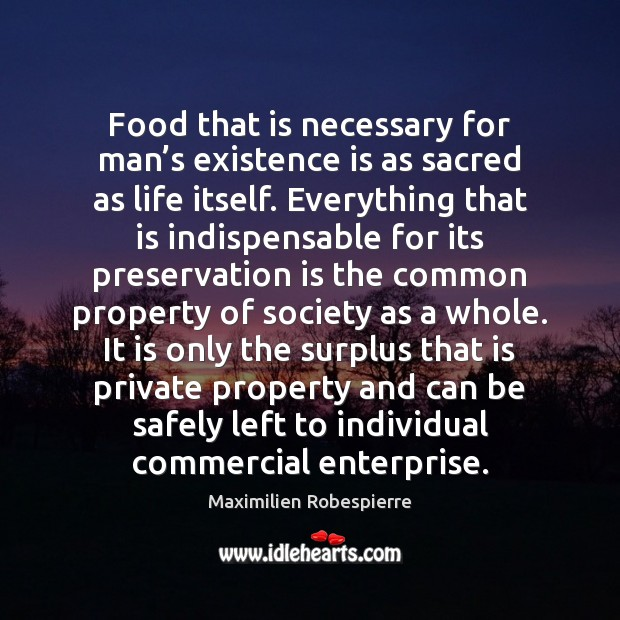 Food that is necessary for man's existence is as sacred as Maximilien Robespierre Picture Quote