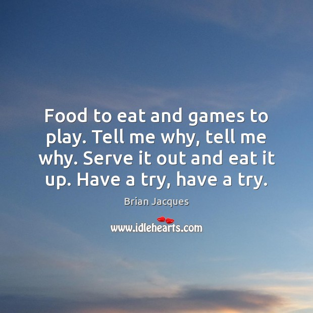 Food to eat and games to play. Tell me why, tell me Brian Jacques Picture Quote