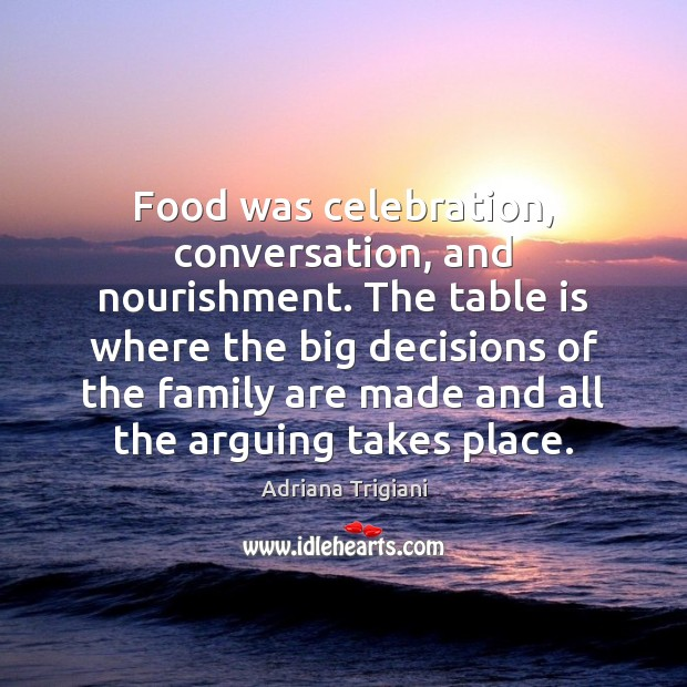 Food was celebration, conversation, and nourishment. The table is where the big Adriana Trigiani Picture Quote