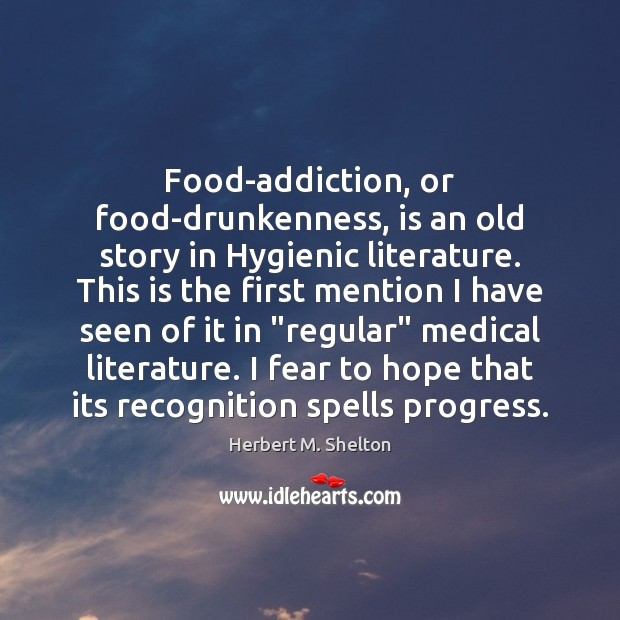 Food-addiction, or food-drunkenness, is an old story in Hygienic literature. This is Herbert M. Shelton Picture Quote