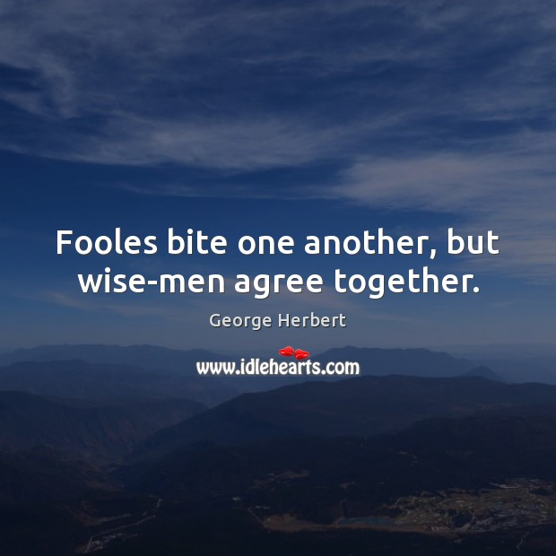 Image, Fooles bite one another, but wise-men agree together.