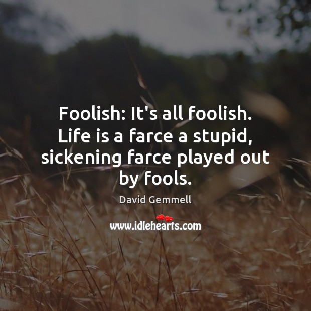 Foolish: It's all foolish. Life is a farce a stupid, sickening farce played out by fools. David Gemmell Picture Quote