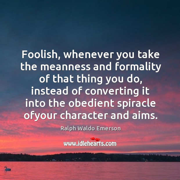 Foolish, whenever you take the meanness and formality of that thing you Image